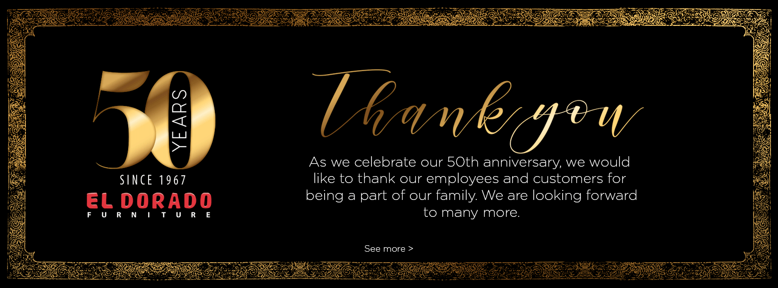 Fifty years since nineteen sixty seven. El Dorado furniture. As we celebrate our 50th anniversary, we would like to thank our employees and customers for being a part of our family. We are looking forward to many more. See more.