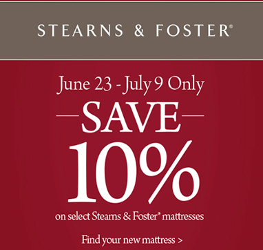 Stearns and Foster. June twenty third through July ninth. Save ten percent. On select Stearns and Foster mattresses.