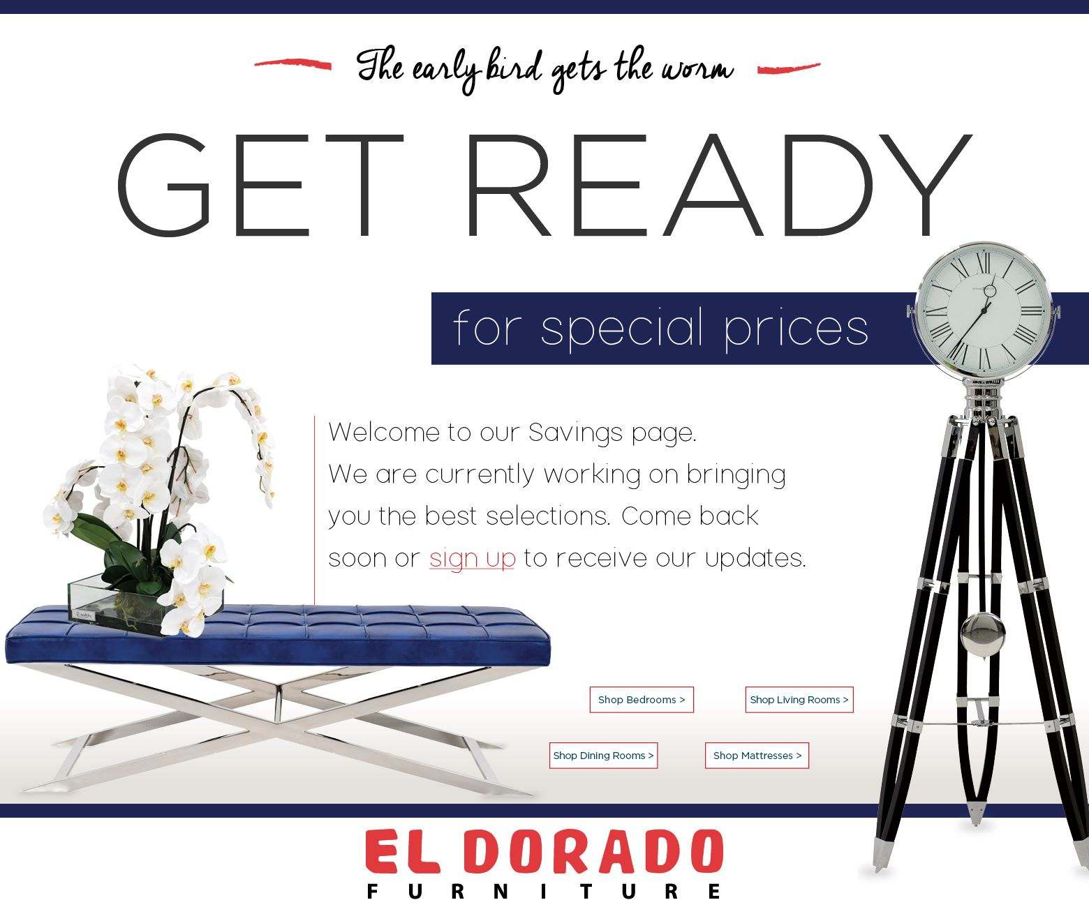 The early bird gets the worm. Get ready for special prices. Welcome to our Savings page. We are currently working on bringing you the best selections. Come back soon or sign up to receive our updates. Shop Bedrooms. Shop Living Rooms. Shop Dining Rooms. Shop Mattresses. El Dorado Furniture.
