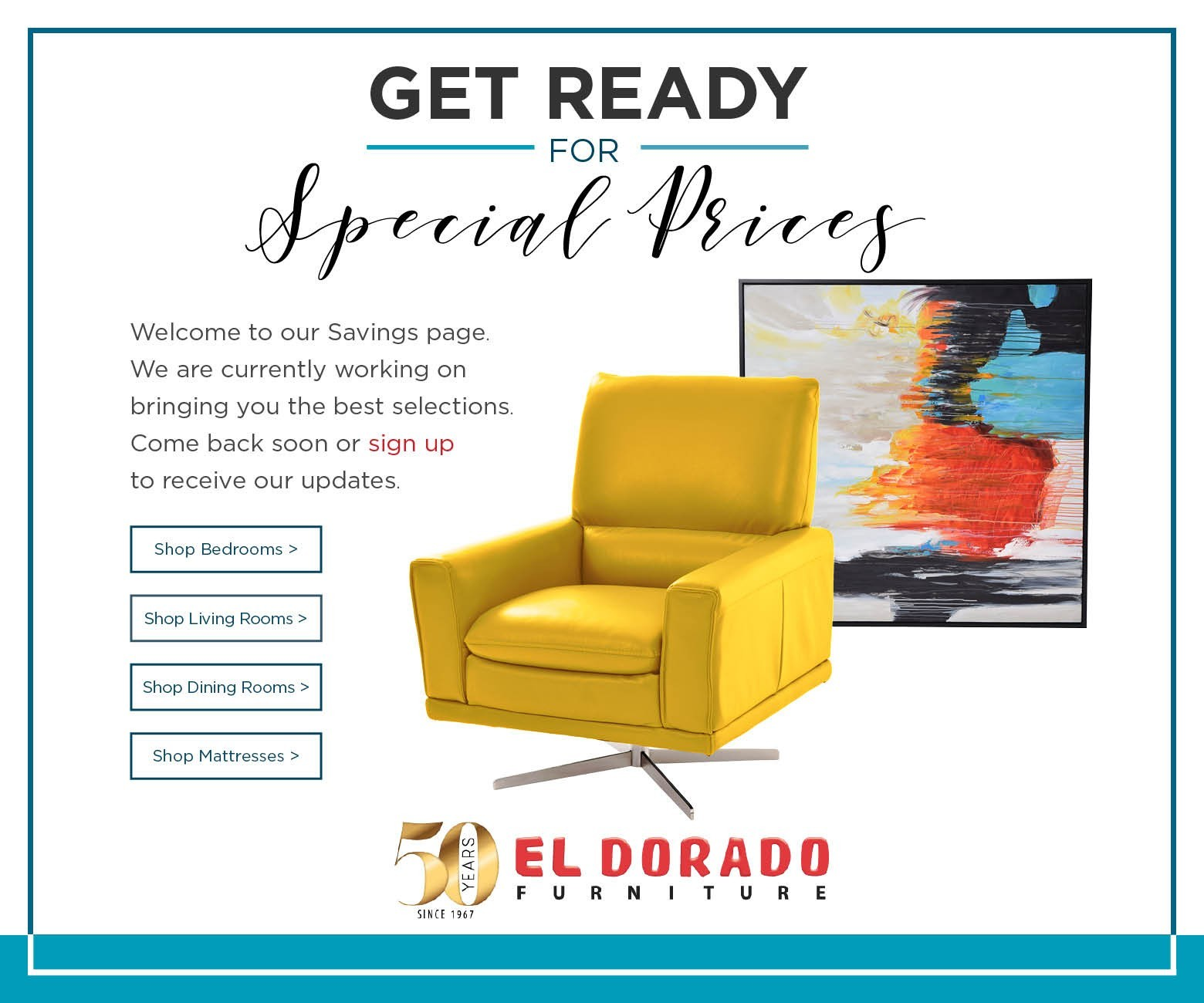 Get Ready for Special Prices. Welcome to our Savings page. We are currently working on bringing you the best selections. Come back soon or sign up to receive our updates. Shop Bedrooms. Shop Living Rooms. Shop Dining Rooms. Shop Mattresses. El Dorado Furniture.